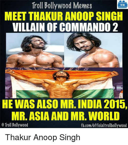 Memes, India, and Bollywood: Troll Bollywood Memes  TB  MEET THAKUR ANOOP SINGH  VILLAIN OF COMMANDO 2  HE WAS ALSO MR. INDIA 2015,  MR. ASIA AND MR. WORLD  Troll Bollywood  fb.com/officialtrollbollywood Thakur Anoop Singh