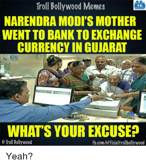Memes, Troll, and Trolling: Troll Bollywood Memes  TB  NARENDRA MODI'S MOTHER  WENT TO BANKTOEXCHANGE  CURRENCY IN GUJARAT  WHAT'S YOUR EXCUSE  Troll Bollywood  fb.com/officialtrollbollywood Yeah?
