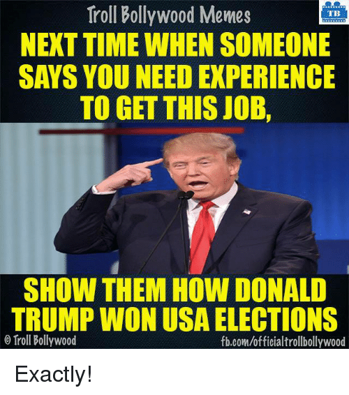 Donald Trump, Memes, and Troll: Troll Bollywood Memes  TB  NEXT TIME WHEN SOMEONE  SAYS YOU NEED EXPERIENCE  TO GET THIS JOB.  SHOW THEM HOW DONALD  TRUMP WON USA ELECTIONS  o Troll Bollywood  fb.com/officialtrollbollywood Exactly!