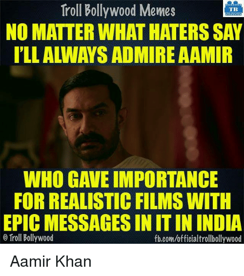 Memes, Troll, and Trolling: Troll Bollywood Memes  TB  NO MATTER WHAT HATERS SAY  WHO GAVE IMPORTANCE  FOR REALISTIC FILMS WITH  EPIC MESSAGES IN ITIN INDIA  Tirol Bollywood  fb.com/officialtrollbollywood Aamir Khan