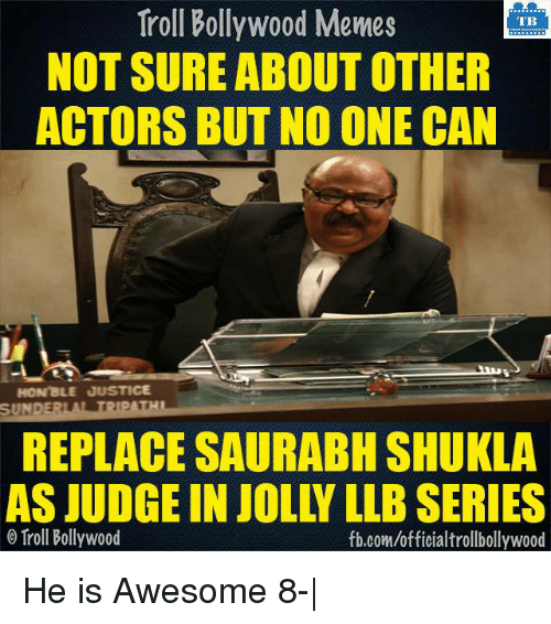 Bollywood Meme: Troll Bollywood Memes  TB  NOT SURE ABOUT OTHER  ACTORS BUT NO ONE CAN  HON'BLE JUSTICE  SUNDERLA TRIPATHI  REPLACE SAURABH SHUKLA  AS JUDGE IN JOLLY LLBSERIES  o Troll Bollywood  fb.com/officialtrollbollywood He is Awesome 8-|