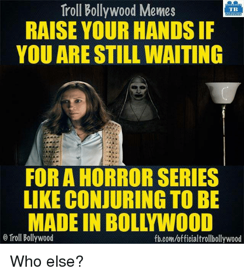 Memes, 🤖, and Horror: Troll Bollywood Memes  TB  RAISE YOUR HANDSIF  YOU ARE STILL WAITING  FOR A HORROR SERIES  LIKE CONJURING TO BE  MADE IN BOLL WOOD  o Troll Bollywood  fb.com/officialtrollbollywood Who else?
