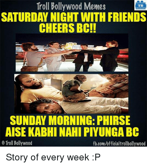 Bollywood Meme: Troll Bollywood Memes  TB  SATURDAY NIGHT WITH FRIENDS  CHEERS BOC!!  SUNDAY MORNING: PHIRSE  AISE KABHI NAHI PIYUNGA BC  Troll Bollywood  fb.com/officialtrollbollywood Story of every week :P