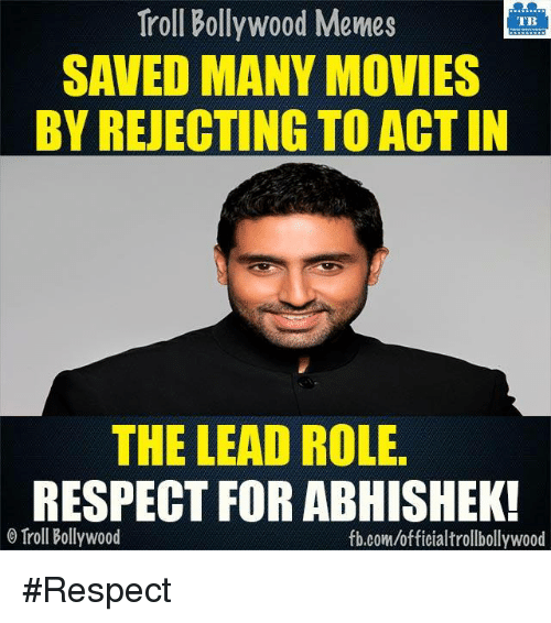 Memes, Movies, and Respect: Troll Bollywood Memes  TB  SAVED MANY MOVIES  BY REJECTING TO ACTIN  THE LEAD ROLE.  RESPECT FOR ABHISHEK!  Troll Bollywood  fb.com/officialtrollbollywood #Respect