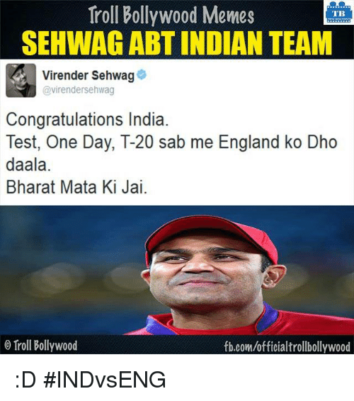 Bollywood Meme: Troll Bollywood Memes  TB  SEHWAGABTINDIAN TEAM  Virender Sehwag  @virendersehwag  Congratulations India.  Test, One Day, T-20 sab me England ko Dho  daala.  Bharat Mata Ki Jai.  o Troll Bollywood  fb.com/officialtrollbollywood :D #INDvsENG
