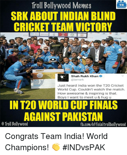 Bollywood Meme: Troll Bollywood Memes  TB  SRK ABOUT INDIAN BLIND  CRICKET TEAM VICTORY  OPULAR  Shah Rukh Khan  2  iamsrk  Just heard India won the T20 Cricket  World Cup. Couldn't watch the match.  How awesome & inspiring is that.  Boys want to meet u & hug u  IN T20 WORLD CUP FINALS  AGAINST PAKISTAN  o Troll Bollywood  fb.com/officialtrollbollywood Congrats Team India! World Champions! 👏 #INDvsPAK <DM>