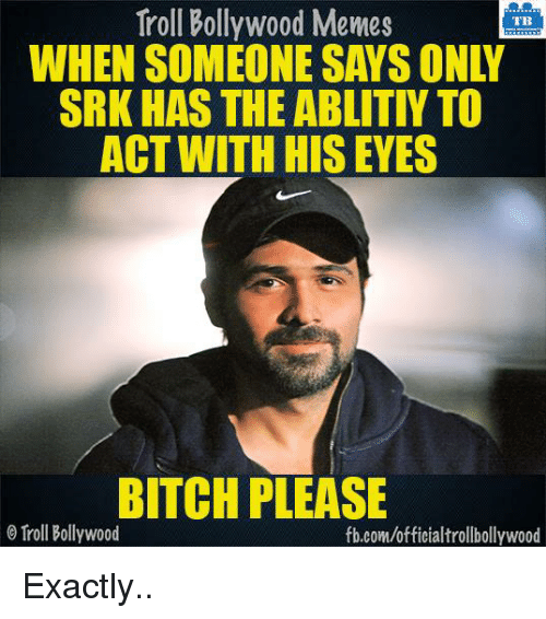Memes, Troll, and Trolling: Troll Bollywood Memes  TB  SRK HAS THE ABLITIY TO  ACT WITH HIS EYES  BITCH PLEASE  Troll Bollywood  fb.com/officialtrollbollywood Exactly..