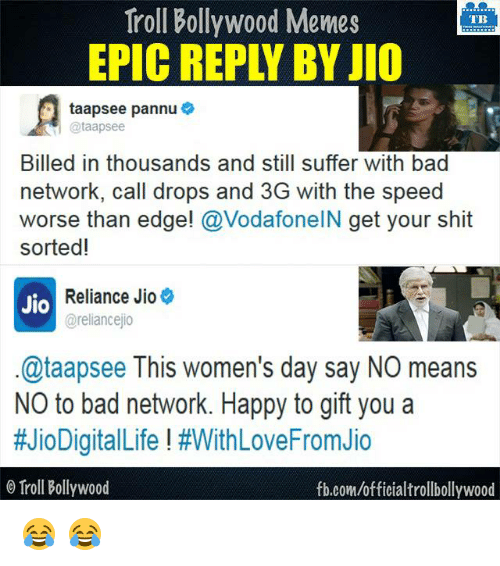 Memes, 🤖, and Speed: Troll Bollywood Memes  TB  taapsee pannu  Billed in thousands and still suffer with bad  network, call drops and 3G with the speed  worse than edge!  @VodafoneIN get your shit  sorted!  Reliance Jio  Jio  @reliancejio  @taapsee This women's day say NO means  NO to bad network. Happy to gift you a  #JioDigitalLife #WithLoveFromJio  Troll Bollywood  fb.com/officialtrollbollywood 😂 😂