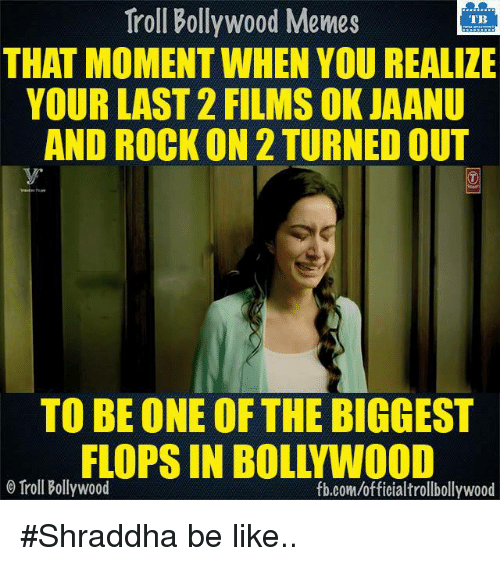 Bollywood Meme: Troll Bollywood Memes  TB  THAT MOMENT WHEN YOU REALIZE  YOUR LAST 2 FILMS OK JAANU  AND ROCK ON 2 TURNED OUT  TO BE ONE OF THE BIGGEST  FLOPS IN BOL YWOOD  o Troll Bollywood  fb.com/officialtrollbollywood #Shraddha be like..