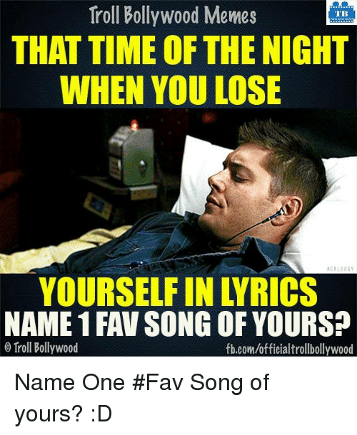 Memes, Bollywood, and 🤖: Troll Bollywood Memes  TB  THAT TIME OF THENIGHT  WHEN YOU LOSE  ACKLEOGY  NAME 1 FAV SONG OF YOURS?  O Troll Bollywood  fb.com/officialtrollbollywood Name One #Fav Song of yours? :D