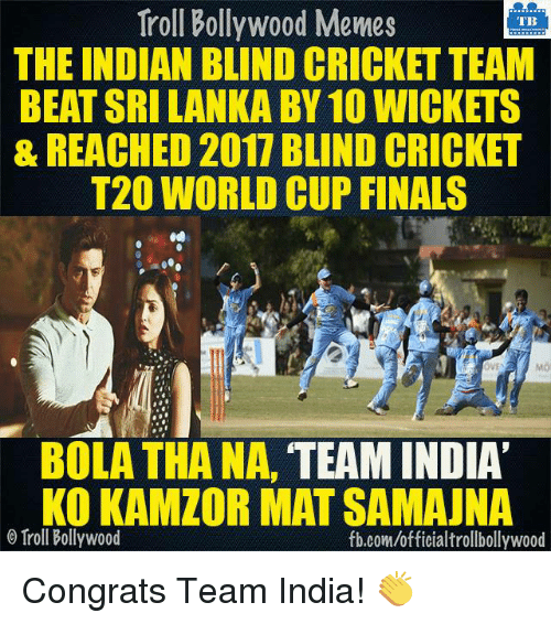 Bollywood Meme: Troll Bollywood Memes  TB  THE INDIAN BLIND CRICKET TEAM  BEAT SRI LANKABY10 WICKETS  & REACHED 2017 BLIND CRICKET  T20 WORLD CUP FINALS  OVE  BOLA THANA,  TEAM INDIA  KO KAMZOR MAT SAMAUNA  o Troll Bollywood  fb.com/officialtrollbollywood Congrats Team India! 👏
