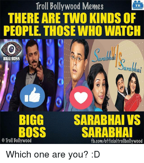 bigg boss: Troll Bollywood Memes  TB  THERE ARE TWO KINDS OF  PEOPLE. THOSE WHO WATCH  urubhal  BIGG BOSS  arabhal  BIGG  SARABHAI VS  BOSS  SARABHAI  o Troll Bollywood  fb.com/officialtrollbollywood Which one are you? :D
