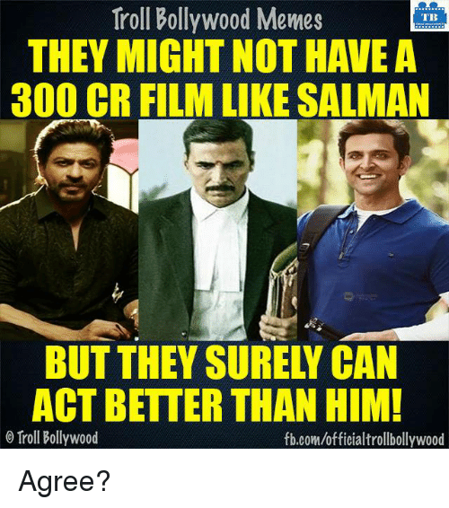 Bollywood Meme: Troll Bollywood Memes  TB  THEY MIGHT NOT HAVE A  300 CR FILM LIKE SALMAN  ACT BETTER THAN HIM!  Troll Bollywood  fb.com/officialtrollbollywood Agree?