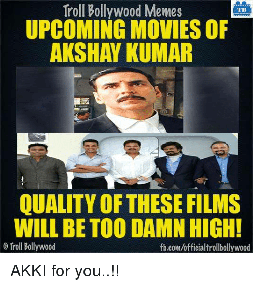 upcoming movies: Troll Bollywood Memes  TB  UPCOMING MOVIES OF  AKSHAY KUMAR  QUALITY THESE FILMS  WILL BE TOODAMN HIGH!  Troll Bollywood  fb.com/officialtrollbollywood AKKI for you..!!