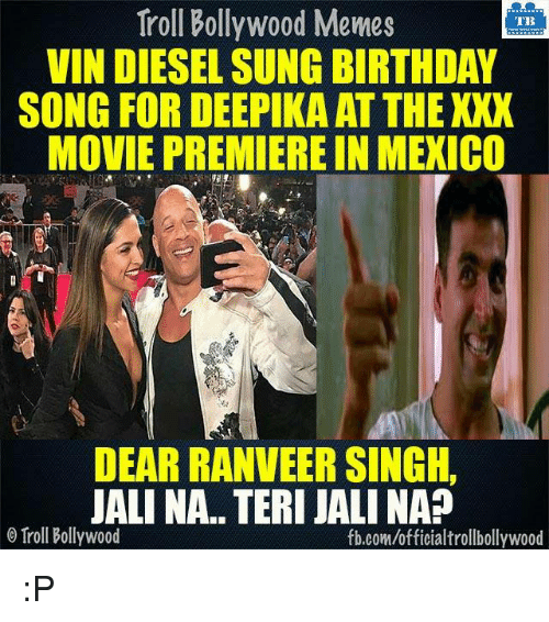 xxx movie: Troll Bollywood Memes  TB  VIN DIESEL SUNG BIRTHDAY  SONG FOR DEEPIKA ATTHE XXX  MOVIE PREMIERE IN MEXICO  DEAR RANVEER SINGH,  JALINA. TERI JALINA  o Troll Bollywood  fb.com/officialtrollbollywood :P