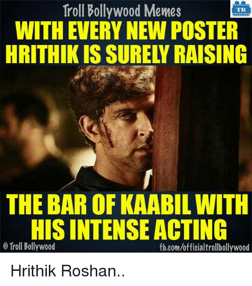 Memes, Bollywood, and 🤖: Troll Bollywood Memes  TB  WITH EVERY NEW POSTER  HRITHIK IS SURELY RAISING  THE BAR OF KAABILWITH  HISINTENSEACTING  o Troll Bollywood  fb.com/officialtrollbollywood Hrithik Roshan..