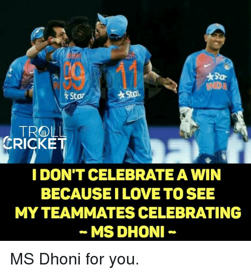 Memes, Celebrities, and 🤖: TROLL  CRICKE  I DON'T CELEBRATEAWIN  BECAUSE ILOVE TO SEE  MYTEAMMATES CELEBRATING  MS DHONI MS Dhoni for you.  <monster>