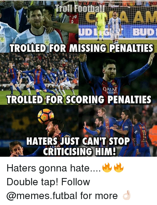 Hater Gonna Hate: Troll Footba  BUDI  TROLLED FOR MISSING PENALTIES  QATAR  AIRWAYS  TROLLED FOR SCORING PENALTIES  HATERS JUST CAN'T STOP  CRITICISING HIM! Haters gonna hate....🔥🔥 Double tap! Follow @memes.futbal for more 👌🏻