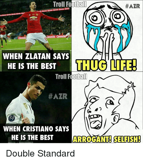 thug: Troll Footbal  #AZR  WHEN ZLATAN SAYS  HE IS THE BEST THUG LIFE  Troll Foothall  #AZR  WHEN CRISTIANO SAYS  HE IS THE BEST  ARROGANT SELFISH Double Standard