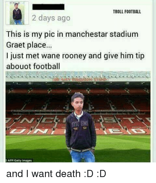 wane: TROLL FOOTBALL  2 days ago  This is my pic in manchestar stadium  Graet place...  just met wane rooney and give him tip  abouot football  AFP Getty Images and I want death :D :D