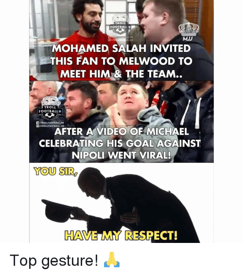 mohamed: TROLL  FOOTBALL  ALL.HD  MJJ  L HD  MOHAMED SALAH INVITED  THIS FAN T MELWOOD T。  MEET HIM& THE TEAM..  TROLL  FOOTBALL  F/TROLLFOOTBALL.HD  回eTROLLFOOTBALL.HD  AFTER A VIDEO OF MICHAEL  CELEBRATING HIS GOAL AGAINST  NIPOLI WENT VIRAL!  YOU SIR  HAVE MY RESPECT! Top gesture! 🙏