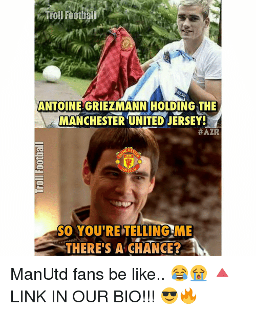 Your Telling Me: Troll Football  ANTOINEGRIEZMANN HOLDING THE  MANCHESTER UNITED JERSEY!  #AZR  ACHE  UNITE  SO YOU'RE TELLING ME  THERE'S A CHANGE? ManUtd fans be like.. 😂😭 🔺LINK IN OUR BIO!!! 😎🔥