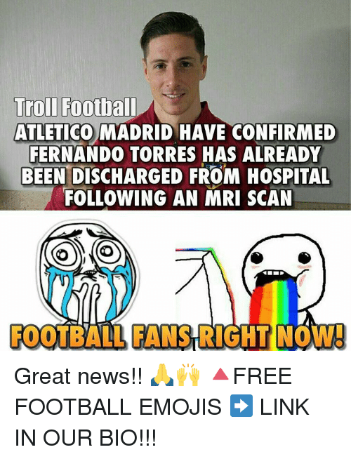 mri: Troll Football  ATLETICO MADRID HAVE CONFIRMED  FERNANDO TORRES HAS ALREADY  BEEN DISCHARGED FROM HOSPITAL  FOLLOWING AN MRI SCAN  FOOTBALL FANSTRIGHT NOW! Great news!! 🙏🙌 🔺FREE FOOTBALL EMOJIS ➡️ LINK IN OUR BIO!!!
