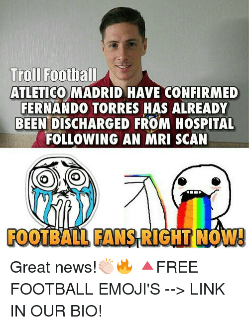 mri: Troll Football  ATLETICO MADRID HAVE CONFIRMED  FERNANDO TORRES HAS ALREADY  BEEN DISCHARGED FROM HOSPITAL  FOLLOWING AN MRI SCAN  OYO  FOOTBALL FANSRICHT  NOW! Great news!👏🏻🔥 🔺FREE FOOTBALL EMOJI'S --> LINK IN OUR BIO!