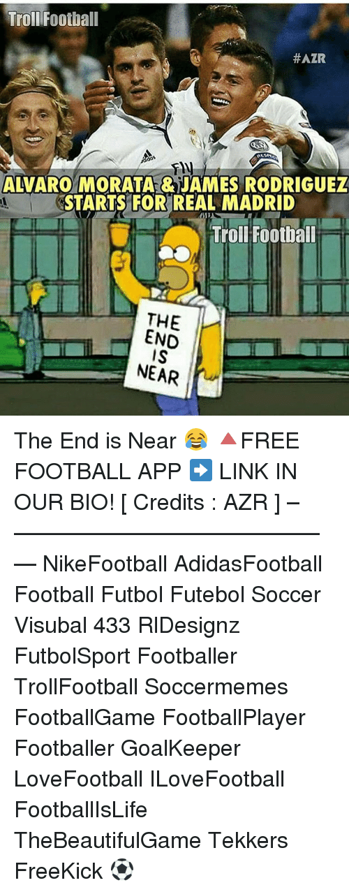 Memes, Real Madrid, and 🤖: Troll Football  #AZR  ny  ALVARO MORATA ENAMES RODRIGUEZ  STARTS FOR REAL MADRID  Troll Football  THE  END  NEAR The End is Near 😂 🔺FREE FOOTBALL APP ➡️ LINK IN OUR BIO! [ Credits : AZR ] –————–————–————–— NikeFootball AdidasFootball Football Futbol Futebol Soccer Visubal 433 RlDesignz FutbolSport Footballer TrollFootball Soccermemes FootballGame FootballPlayer Footballer GoalKeeper LoveFootball ILoveFootball FootballIsLife TheBeautifulGame Tekkers FreeKick ⚽️