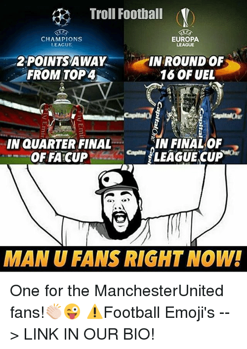 Emoji, Finals, and Memes: Troll Football  CHAMPIONS  EUROPA  LEAGUE  LEAGUE  IN ROUND OF  2,POINTS AWAY  FROM TOP 4  16 OF UEL  IN QUARTER FINAL  IN FINAL OF  LEAGUE CUP  OF FA CUP  MAN U FANS RIGHT NOW! One for the ManchesterUnited fans!👏🏻😜 ⚠️Football Emoji's --> LINK IN OUR BIO!
