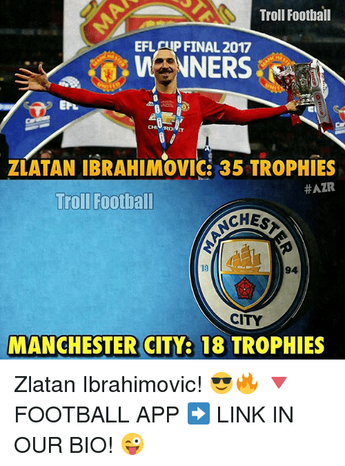 Football, Memes, and Troll: Troll Football  EFLATP FINAL 2017  ZLATAN IBRAHIMOVIC 35 TROPHIES  #AZR  Troll Footbal  CHES  94  CITY  MANCHESTER CITY: 18 TROPHIES Zlatan Ibrahimovic! 😎🔥 🔻FOOTBALL APP ➡️ LINK IN OUR BIO! 😜