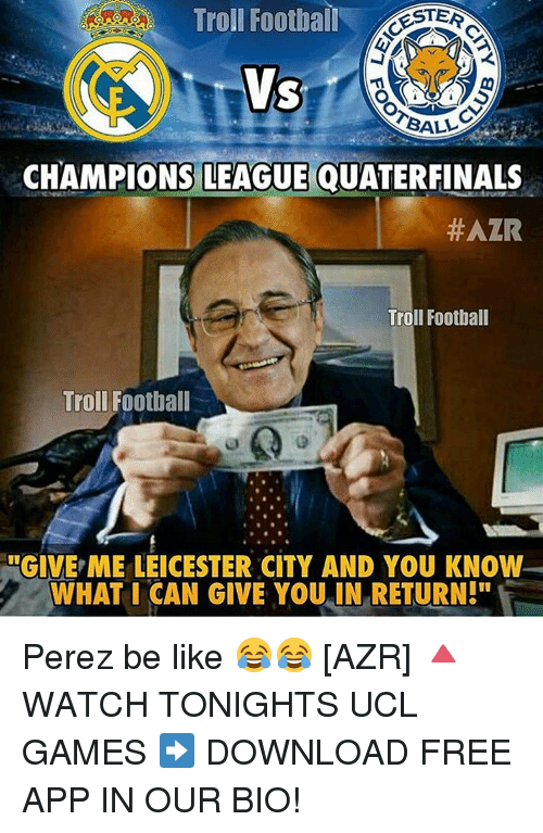 "Memes, 🤖, and App: Troll Football  ESTER  BALL  CHAMPIONS LEAGUE QUATERFINALS  #AZR  Troll Football  Troll Football  ULGIVE ME LEICESTER CITY AND YOU KNOW  WHAT I CAN GIVE YOU IN RETURN!"" Perez be like 😂😂 [AZR] 🔺WATCH TONIGHTS UCL GAMES ➡️ DOWNLOAD FREE APP IN OUR BIO!"