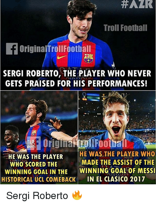 Football, Memes, and Troll: Troll Football  f originalnroll Football  SERGI ROBERTO, THE PLAYER WHO NEVER  GETS PRAISED FOR HIS PERFORMANCES!  HE WAS THE PLAYER  HE WAS THE PLAYER WHO  MADE THE ASSIST OF THE  WHO SCORED THE  WINNING GOAL IN THE  WINNING GOAL OF MESSI  HISTORICAL UCL COMEBACK  IN EL CLASICO 2017 Sergi Roberto 🔥