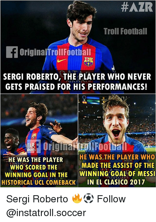Football, Memes, and Soccer: Troll Football  f OriginalTrollFootball  SERGI ROBERTO, THE PLAYER WHO NEVER  GETS PRAISED FOR HIS PERFORMANCES!  ARE original  Football  HE WAS THE PLAYER  HE WAS THE PLAYER WHO  MADE THE ASSIST OF THE  WHO SCORED THE  WINNING GOAL IN THE  WINNING GOAL OF MESSI  HISTORICAL UCL COMEBACK  IN EL CLASICO 2017 Sergi Roberto 🔥⚽️ Follow @instatroll.soccer