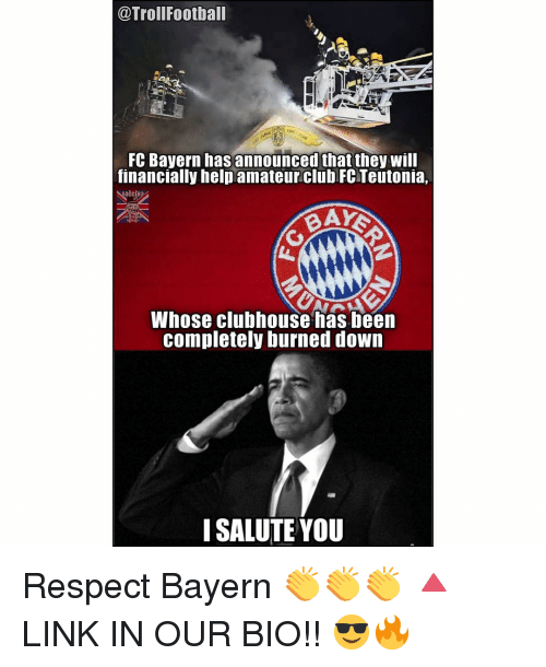 Club, Football, and Memes: @Troll Football  FC Bayern has announced that they will  financially help amateur club FC Teutonia,  BAYS  Whose clubhouse has been  completely burned down  I SALUTE YOU Respect Bayern 👏👏👏 🔺LINK IN OUR BIO!! 😎🔥