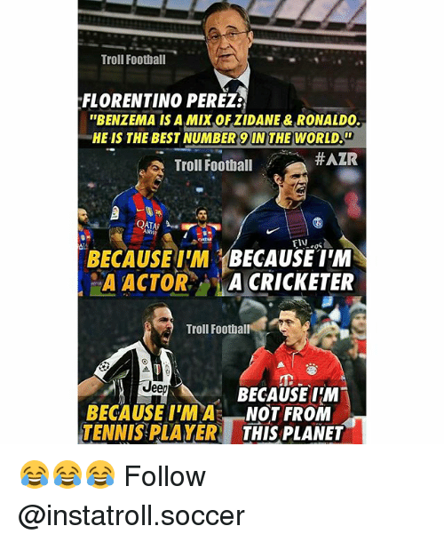 Memes, 🤖, and Player: Troll Football  FLORENTINO PEREZE  ''BENZEMA IS A Mix OFZIDANE & RONALDO.  HE IS THE BEST NUMBER 9 THE WORLD.  HAZR  Troll Football  QATAR  BECAUSE IM  BECAUSE IM  A ACTOR  A CRICKETER  Troll Football  Jee  BECAUSE IM  BECAUSE NOT FROM  TENNIS PLAYER  THIS PLANET 😂😂😂 Follow @instatroll.soccer
