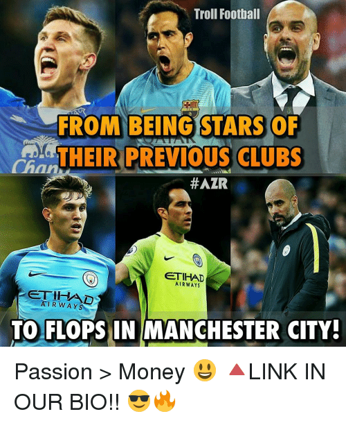Memes, Troll, and Trolling: Troll Football  FROM BEING STARS OF  THEIR PREVIOUS CLUBS  #AZR  ETIHAD  AIRWAYS  AIRWAY  TO FLOPS IN MANCHESTER CITY! Passion > Money 😃 🔺LINK IN OUR BIO!! 😎🔥