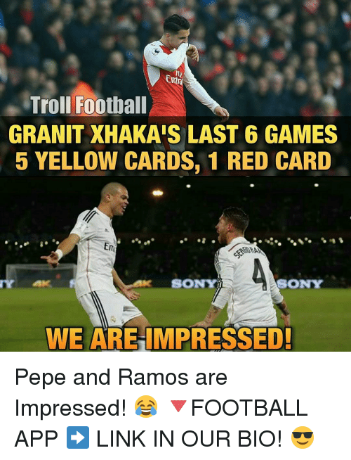 Memes, 🤖, and Red: Troll Football  GRANIT XHAKAIS LAST 6 GAMES  5 YELLOW CARDS, 1 RED CARD  Em  SONYI  SONY  WE ARE IMPRESSED! Pepe and Ramos are Impressed! 😂 🔻FOOTBALL APP ➡️ LINK IN OUR BIO! 😎
