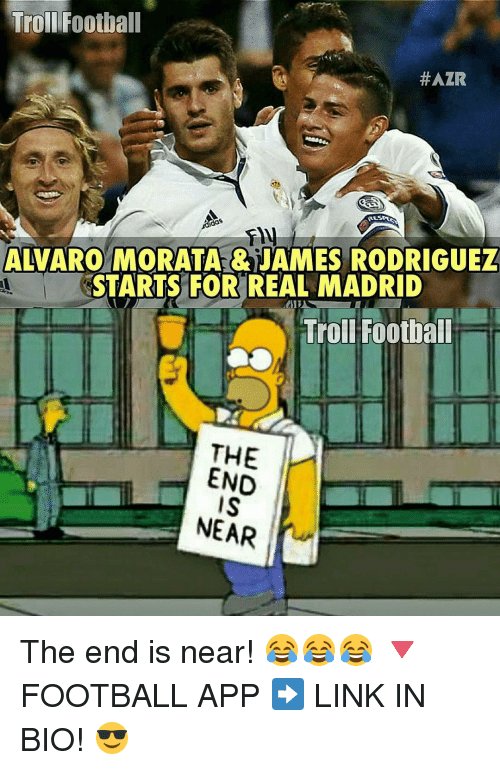 Memes, 🤖, and Links: Troll Football  HAZR  ALVARO MORATA JAMES RODRIGUEZ  STARTS FOR REAL MADRID  Troll Football  THE  END  NEAR The end is near! 😂😂😂 🔻FOOTBALL APP ➡️ LINK IN BIO! 😎