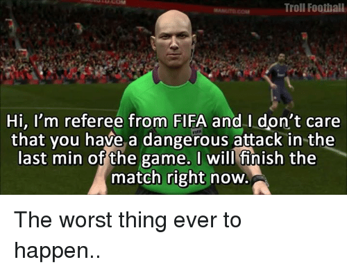 worst thing ever: Troll Football  Hi, I'm referee from FIFA and I don't care  that you have a dangerous attack in the  last min of the game. I will finish the  match right now The worst thing ever to happen..