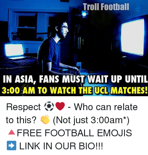 Memes, 🤖, and Ucla: Troll Football  IN ASIA, FANS MUST NAIT UP UNTIL  3:00 AM TO WATCH THE UCLA  MATCHES! Respect ⚽️❤ - Who can relate to this? 👏 (Not just 3:00am*) 🔺FREE FOOTBALL EMOJIS ➡️ LINK IN OUR BIO!!!