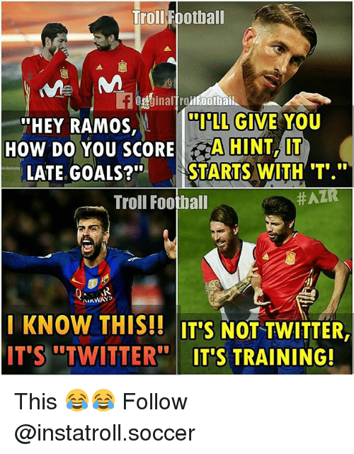 Hatre: Troll Football  llFootbai  LL GIVE YOU  THEY RAMOS,  How DO YOU SCORE  A HINT, IT  LATE GOALS?  STARTS WITH T  Troll Football  HATR  ALKWAYS  KNOW THIS!! ITS NOT TWITTER  IT'S TWITTER  ITS TRAINING! This 😂😂 Follow @instatroll.soccer