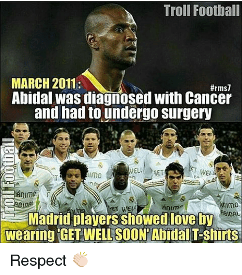 Anime, Football, and Memes: Troll Football  MARCH 2011:  Abidal was diagnosed with Cancer  and had to undergo surgery  WELL SET  imo  ma  nim0  anime  ET WELL  IDAL  Madrid players Showedloveby  wearing GETWELLSOONTAbidal T-shirts Respect 👏🏻