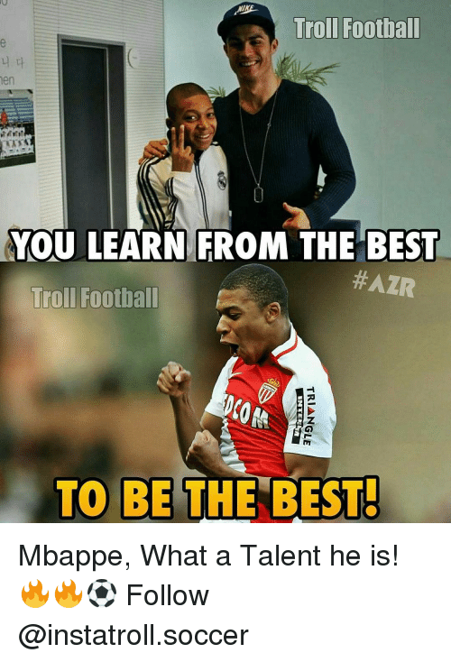 Memes, 🤖, and Trolls: Troll Football  men  YOU LEARN FROM THE BEST  #AZR  Troll Football  TO BE THE BEST! Mbappe, What a Talent he is! 🔥🔥⚽️ Follow @instatroll.soccer
