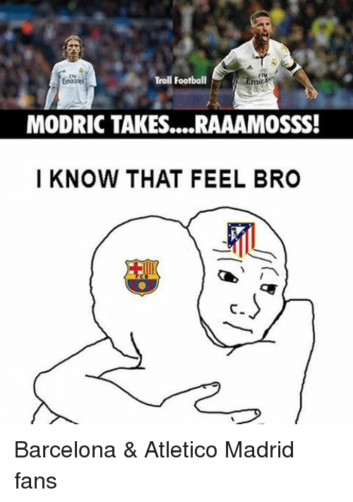 Feels Bro: Troll Football  mil  MODRIC TAKES....RAAAMOSSS!  I KNOW THAT FEEL BRO Barcelona & Atletico Madrid fans