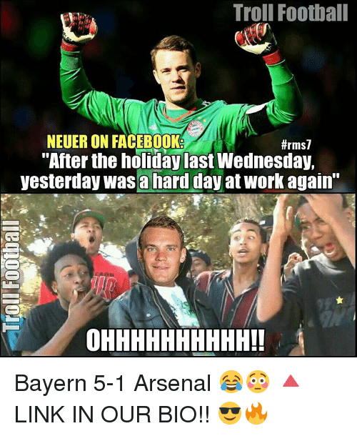 "Arsenal, Facebook, and Football: Troll Football  NEUERON FACEBOOK  #rms7  ""After the holiday last Wednesday,  yesterday was a hard day atwork again""  OHHHHHHHHHH!! Bayern 5-1 Arsenal 😂😳 🔺LINK IN OUR BIO!! 😎🔥"