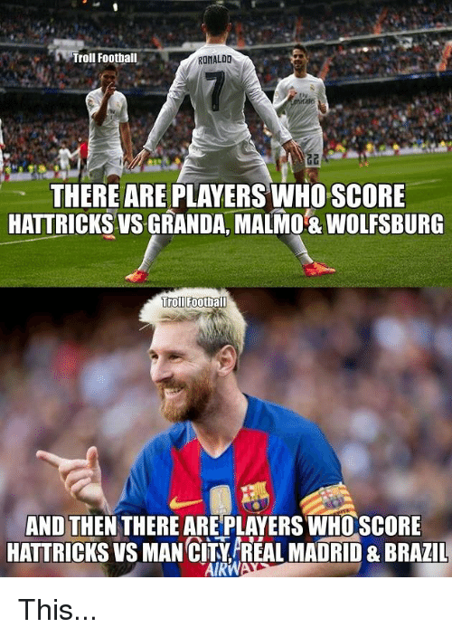 Memes, Troll, and Trolling: Troll Football  RONALDO  THERE ARE PLAYERS WHOSCORE  HATTRICKSVS GRANDA, MALMO 8 WOLFSBURG  Troll Football  AND THEN THERE ARE PLAYERSWHOSCORE  HATTRICKS VS MAN CITYAREAL MADRID&BRAZIL  TAIRW This...