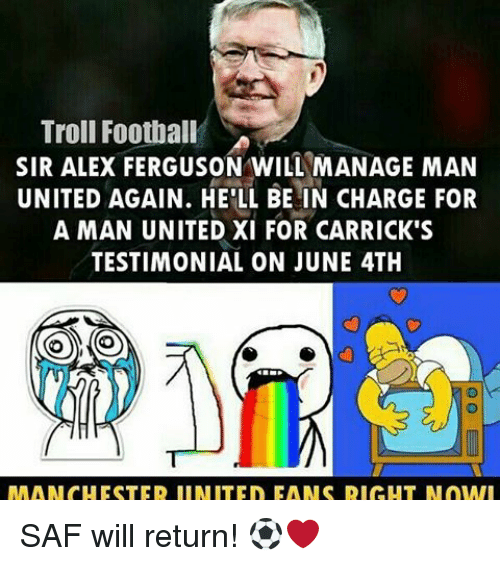 saf: Troll Football SA  SIR ALEX FERGUSON WILL MANAGE MAN  UNITED AGAIN. HE'LL BE IN CHARGE FOR  A MAN UNITED XI FOR CARRICK'S  TESTIMONIAL ON JUNE 4TH SAF will return! ⚽️❤️