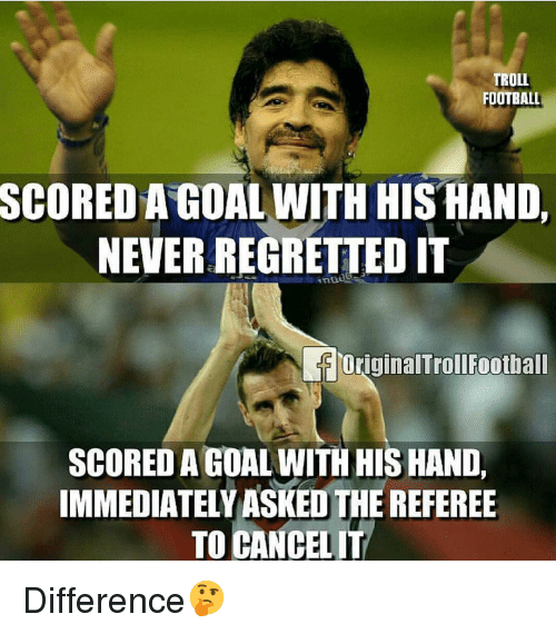 referee: TROLL  FOOTBALL  SCORED A GOAL WITH HIS HAND,  NEVER REGRETTED IT  OriginalTrollFootball  SCORED A GOAL WITH HIS HAND,  IMMEDIATELYASKED THE REFEREE  TO CANCELIT Difference🤔