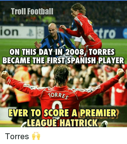 torr: Troll Football  setro  ON THIS DAY IN 2008 TORRES  BECAME THE FIRST SPANISH PLAYER  TORRES  EVER TO SCORE A PREMIER  ELEAGUEEHATTRICK A Torres 🙌
